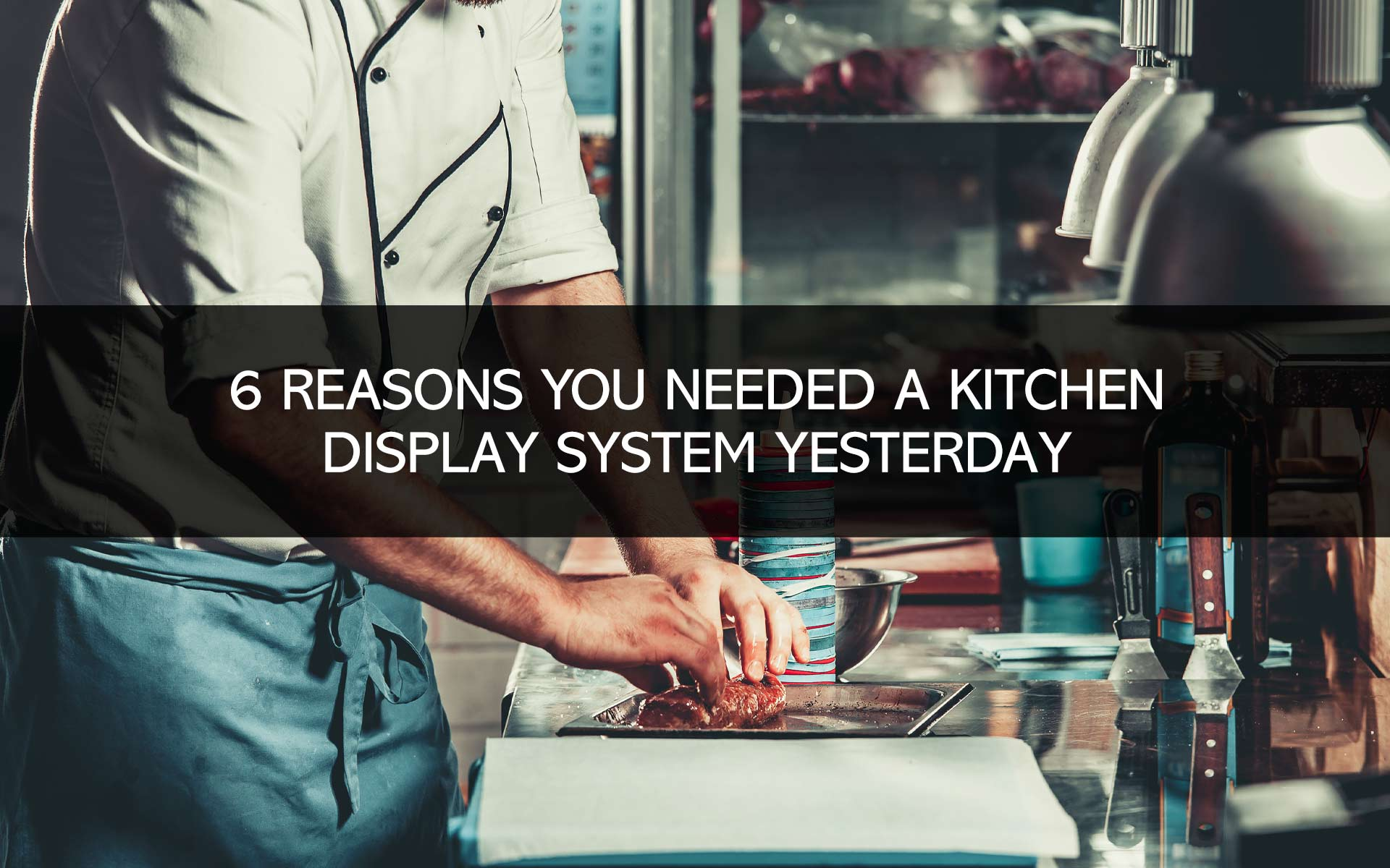 6 Reasons You Needed A Kitchen Display System Yesterday
