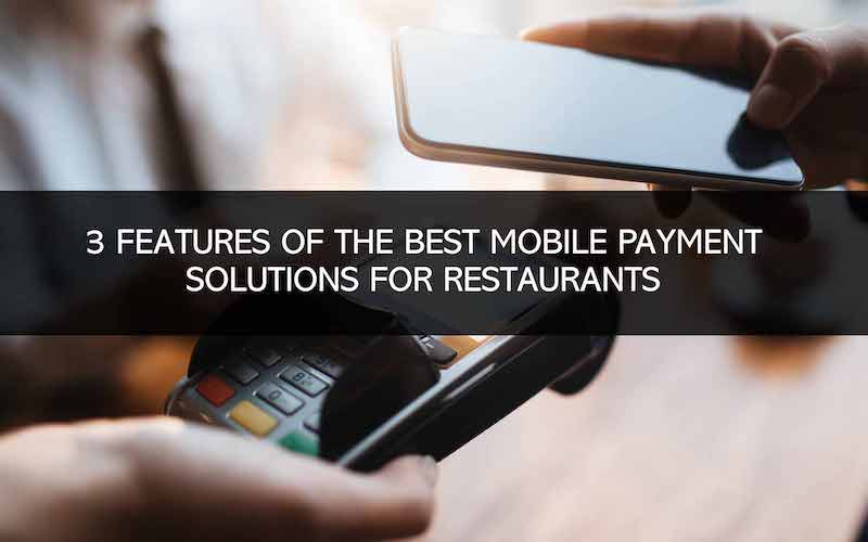 3 Features of the Best Mobile Payment Solutions for Restaurants