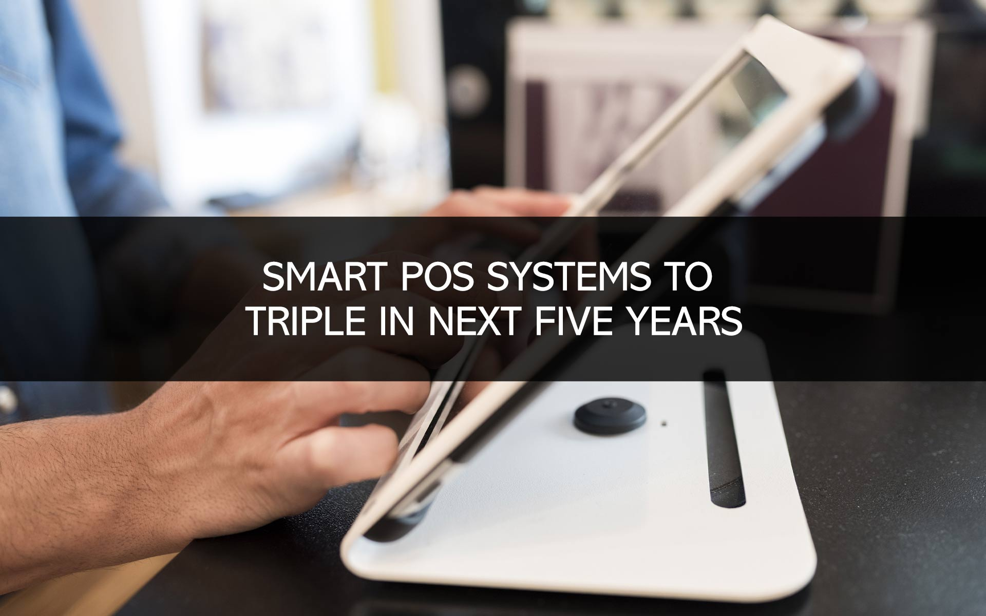 Smart POS Systems to Triple in Next Five Years